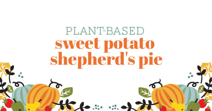 Healthy Thanksgiving Recipe - Plant-Based Sweet Potato Shepherd's Pie